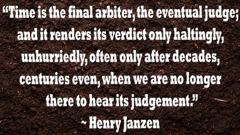 graphic of soil with quoted text: time is the final arbiter the eventual judge and it renders its verdict only haltingly unhurriedly often only after decades centuries even when we are no longer there to hear its judgement. Henry Janzen